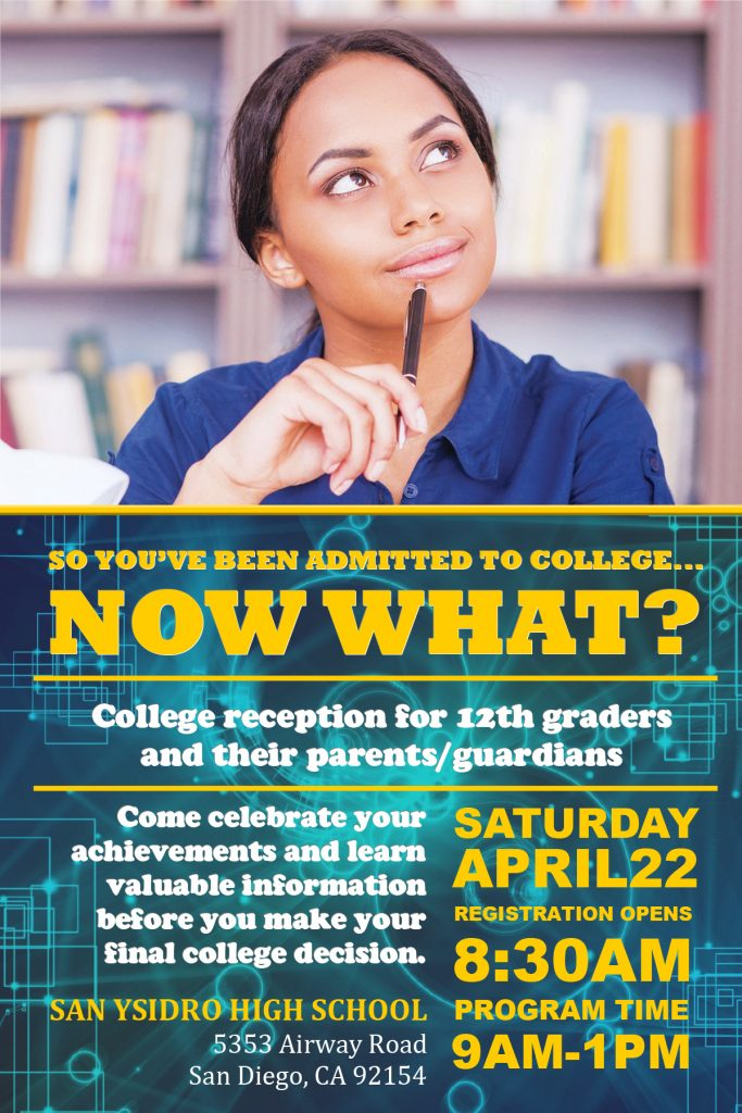College reception for 12th graders and their parents/guardians.  Come celebrate your achievements and learn valuable information before you make your final college decision.  Saturday, April 22, 2017 REGISTRATION OPENS: 8:30AM PROGRAM TIME: 9AM-1PM  San Ysidro High School 5353 Airway Road San Diego, CA 92154